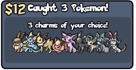 $12: Caught 3 Pokemon: 3 Charms of your choice.