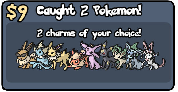 $9: Caught 2 Pokemon: 2 Charms of your choice.